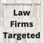 Cybersecurity Emerging Trends: Law Firms Targeted