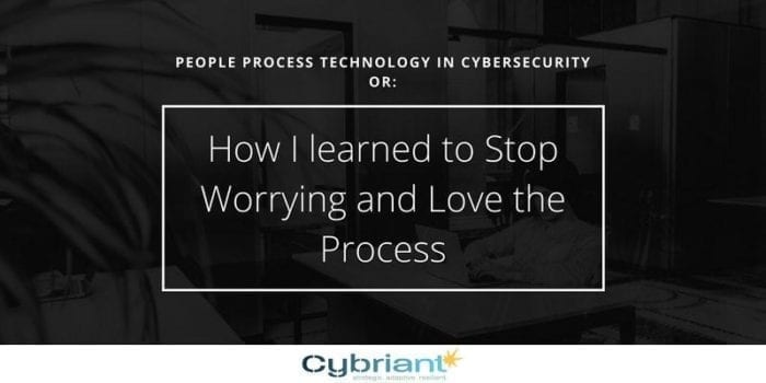 People, Process, Technology in Cybersecurity or: How I Learned to Stop Worrying and Love the Process!