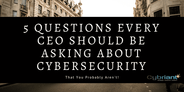 5 Questions Every CEO Should Be Asking About Cybersecurity