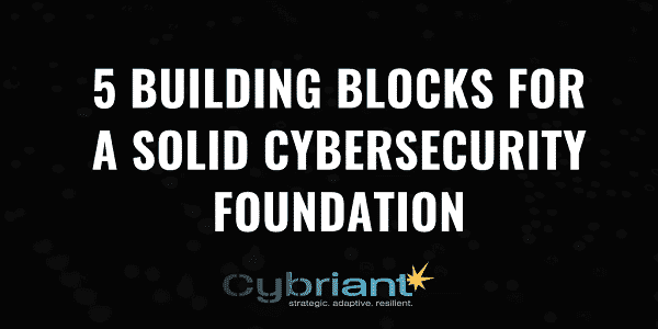5 Building Blocks for a Solid Cybersecurity Foundation