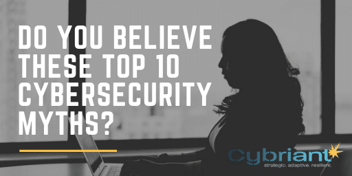 Do You Believe These Top 10 Cybersecurity Myths?