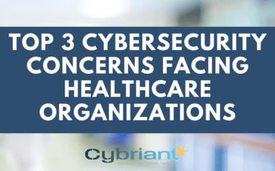 Top 3 Cybersecurity Concerns Facing Healthcare Organizations