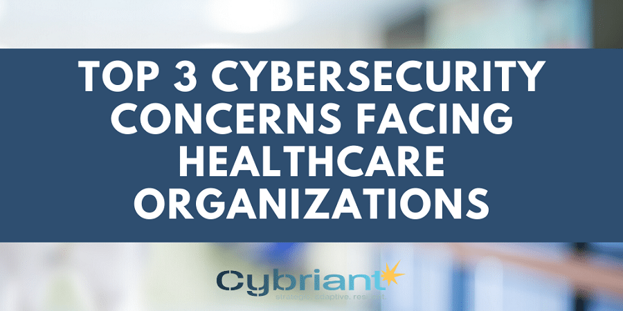 Top 3 Cybersecurity Concerns Facing Healthcare Organizations