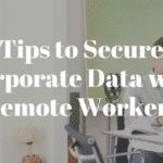 Tips to Secure Corporate Data with Remote Workers