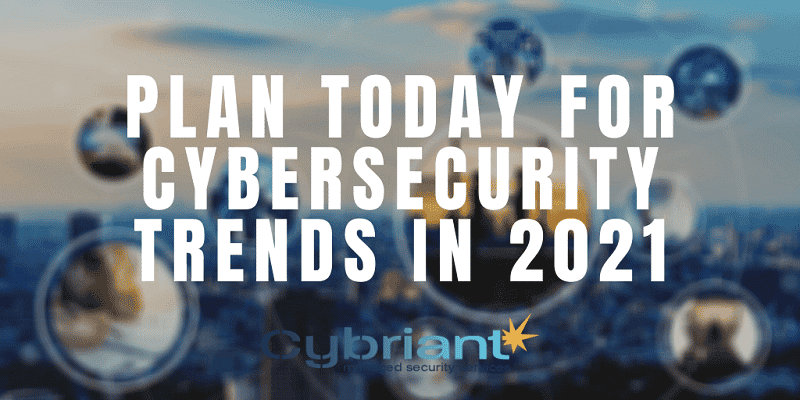 Plan Today for Cybersecurity Trends in 2021